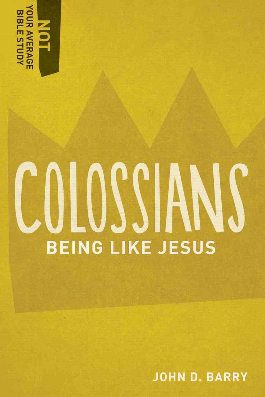 Colossians - Being Like Jesus (Not Your Average Bible Study Series) Paperback