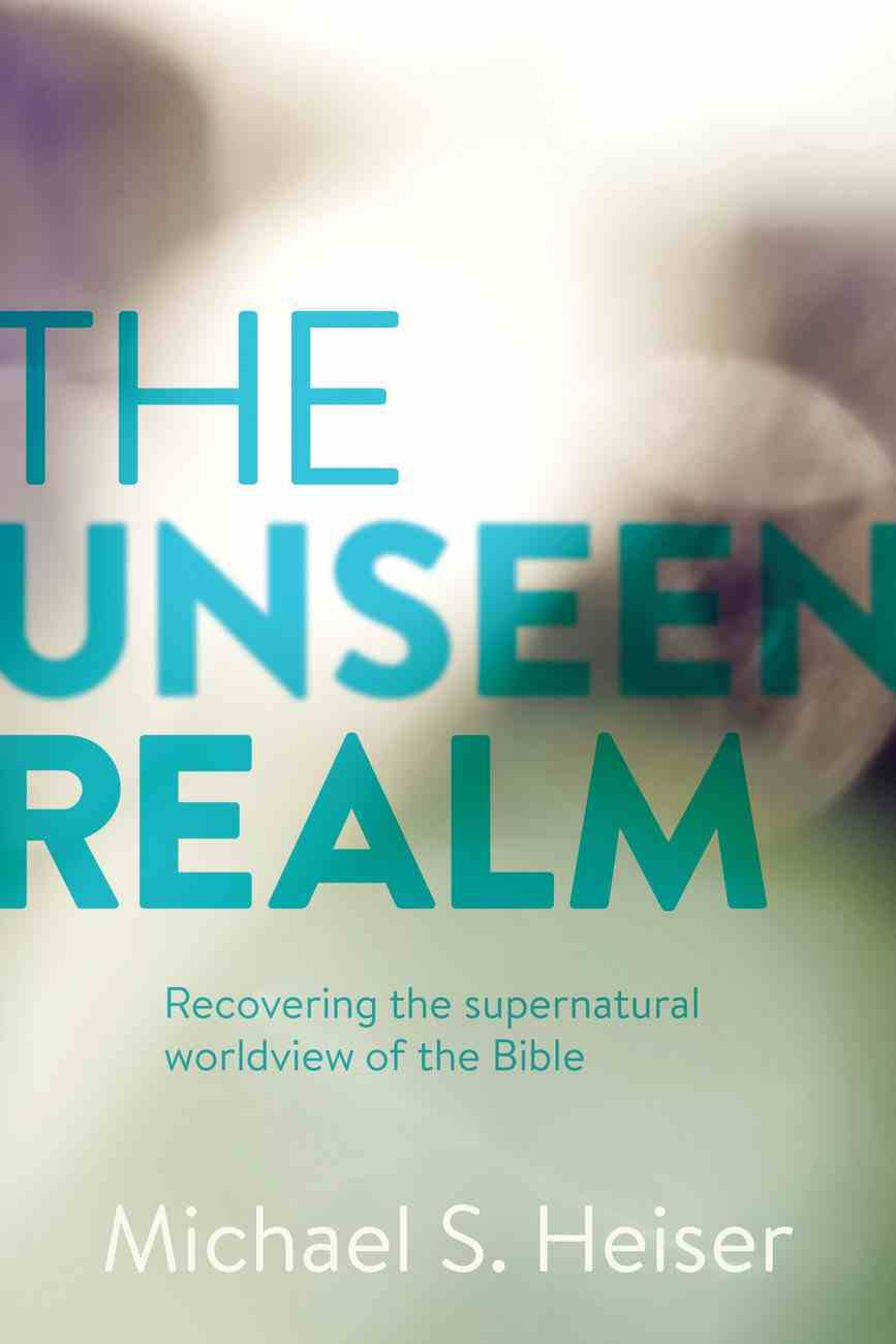 The Unseen Realm: Recovering the Supernatural Worldview of the Bible Hardback