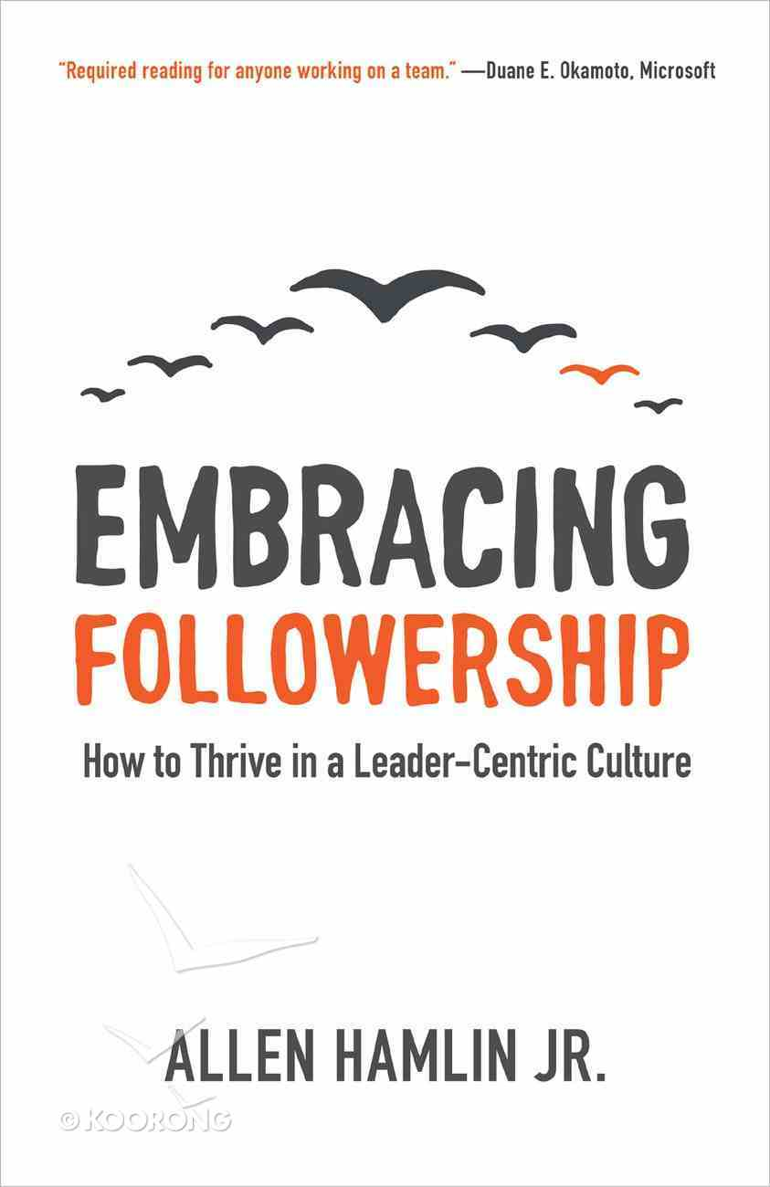 Embracing Followership: How to Thrive in a Leader-Centric Culture Paperback