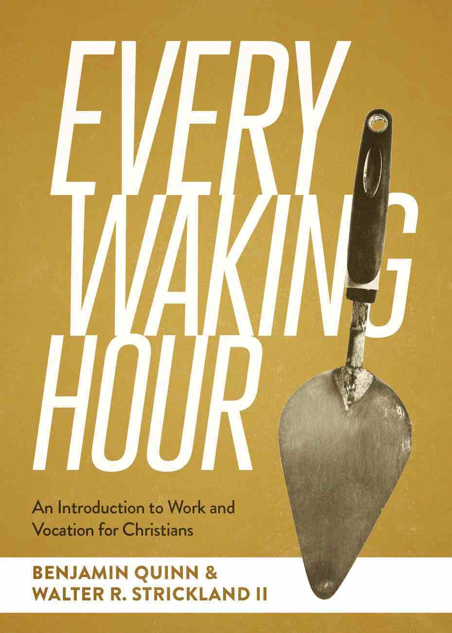 Every Waking Hour: An Introduction to Work and Vocation For Christians Paperback