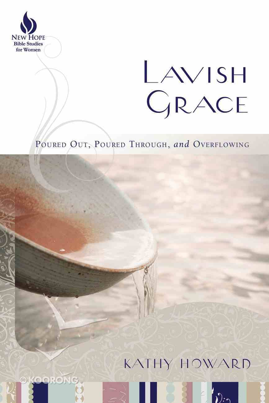 Lavish Grace: Poured Out, Poured Through, and Overflowing (9 Week Study) (New Hope Bible Studies For Women Series) Paperback