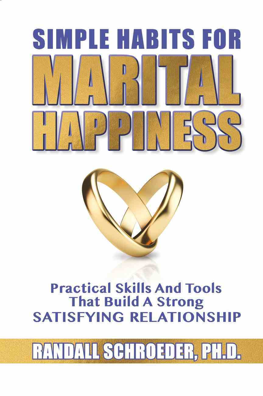 Simple Habits For Marital Happiness: Practical Skills and Tools That Build a Strong Satisfying Relationship Paperback