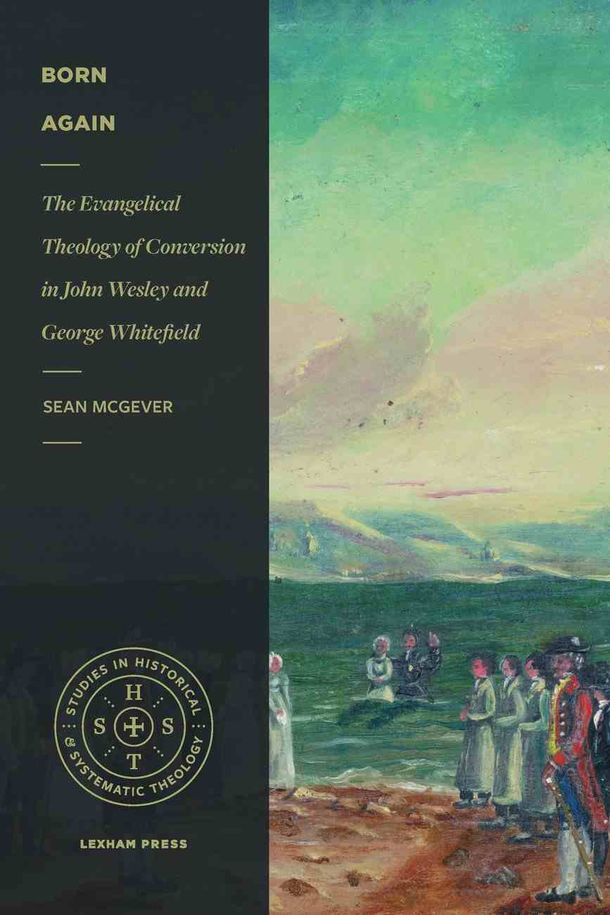 Born Again: The Evangelical Theology of Conversion in John Wesley and George Whitefield (Studies In Historical Systematic Theology Series) Paperback