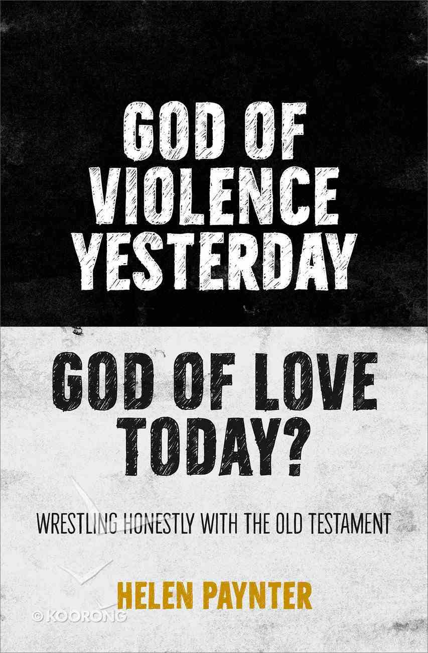 God of Violence Yesterday, God of Love Today?: Wrestling Honestly With the Old Testament PB (Smaller)