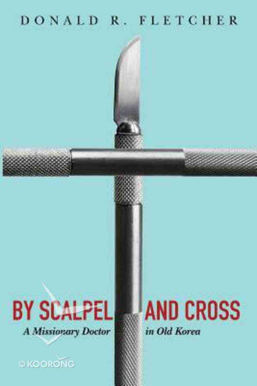 By Scalpel and Cross: A Missionary Doctor in Old Korea Paperback