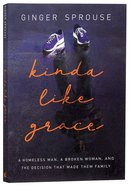 Kinda Like Grace: A Homeless Man, a Broken Woman, and the Decision That Made Them Family Paperback