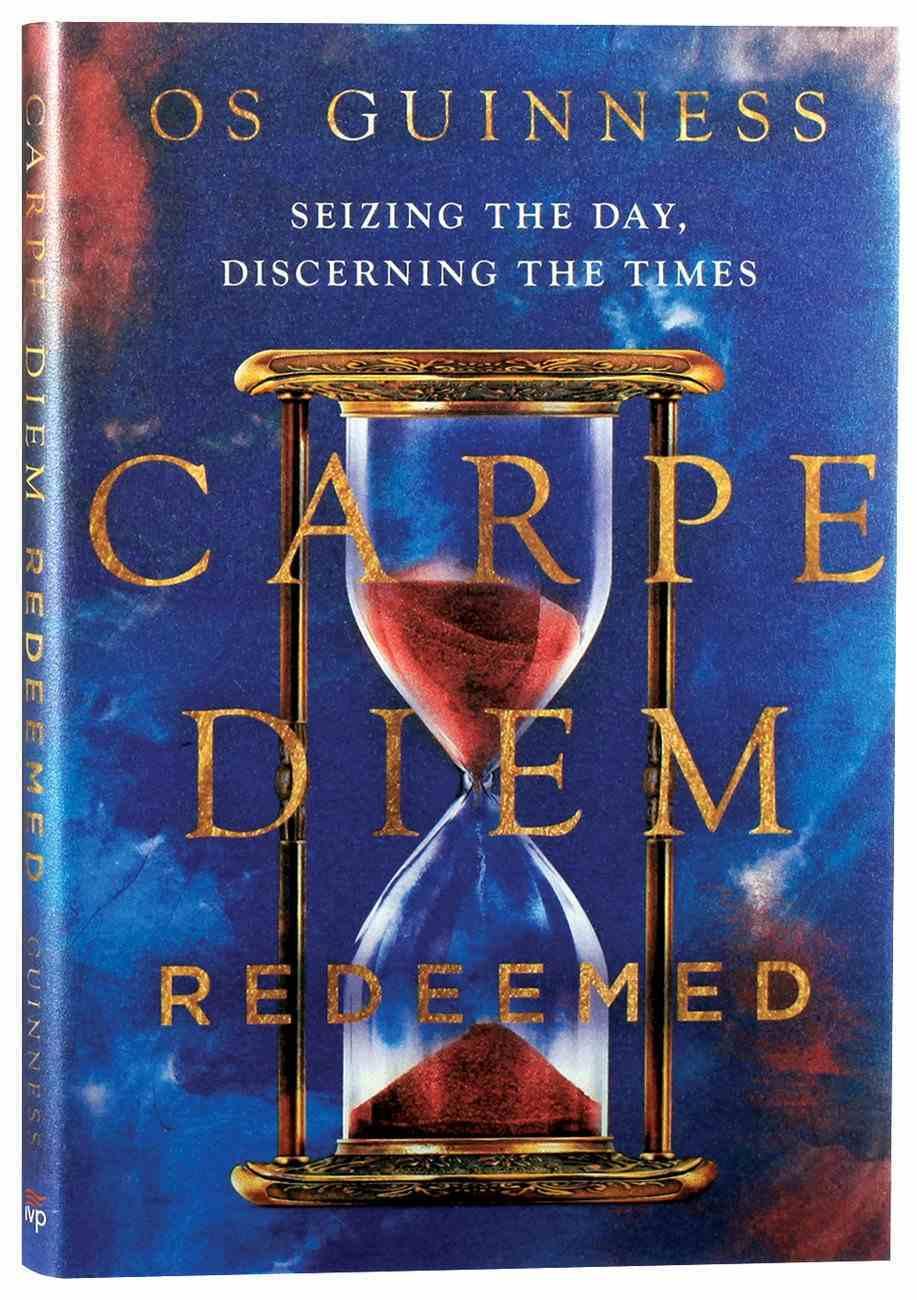 Carpe Diem Redeemed: Seizing the Day, Discerning the Times Hardback