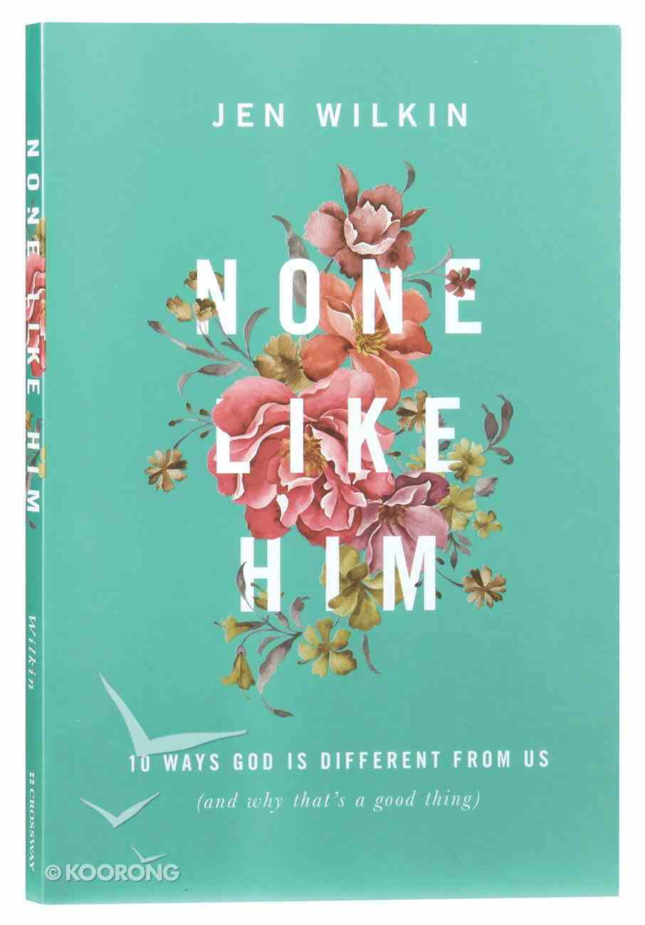None Like Him: 10 Ways God is Different From Us (And Why That's A Good Thing) Paperback