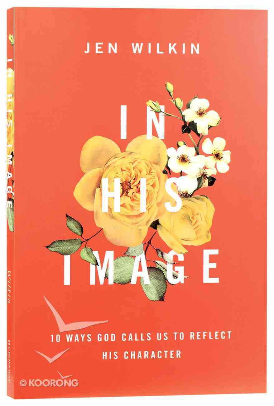 In His Image: 10 Ways God Calls Us to Reflect His Character Paperback