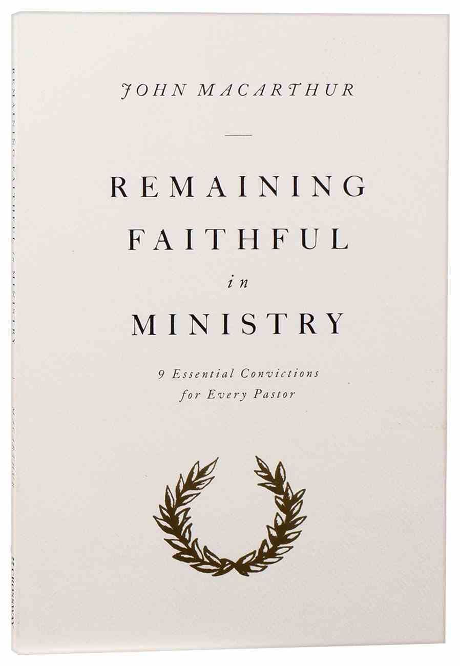 Remaining Faithful in Ministry: 9 Essential Convictions For Every Pastor Paperback