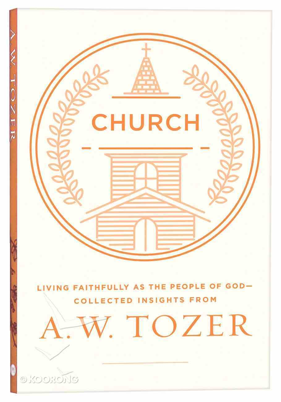 Church: Living Fully as the People of God - Collected Insights From Aw Tozer (A W Tozer Collected Insights Series) Paperback
