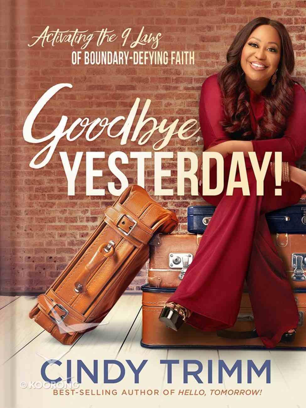 Goodbye, Yesterday!: Activating the Nine Laws of Boundary-Defying Faith Hardback