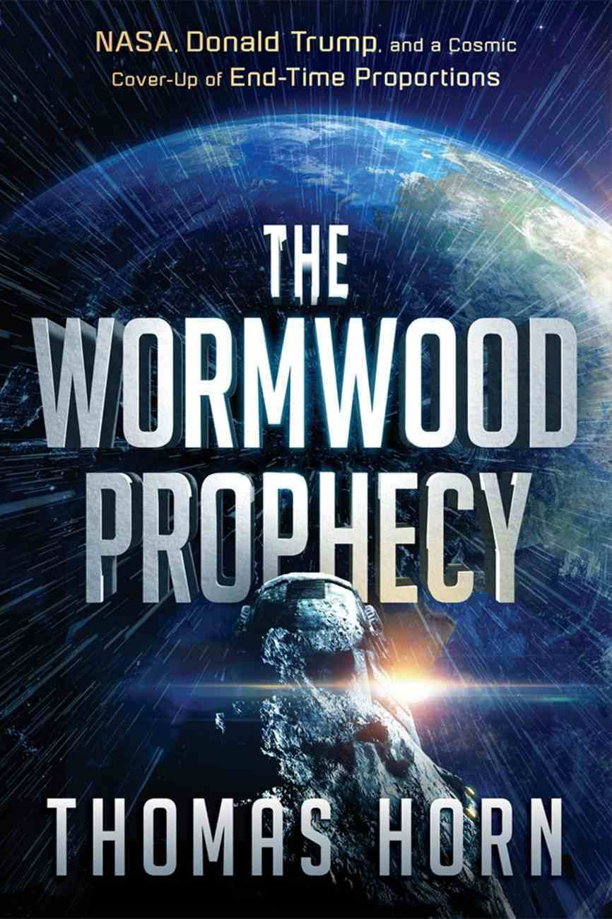 The Wormwood Prophecy: Nasa, Donald Trump, and a Cosmic Cover-Up of End-Time Proportions Paperback