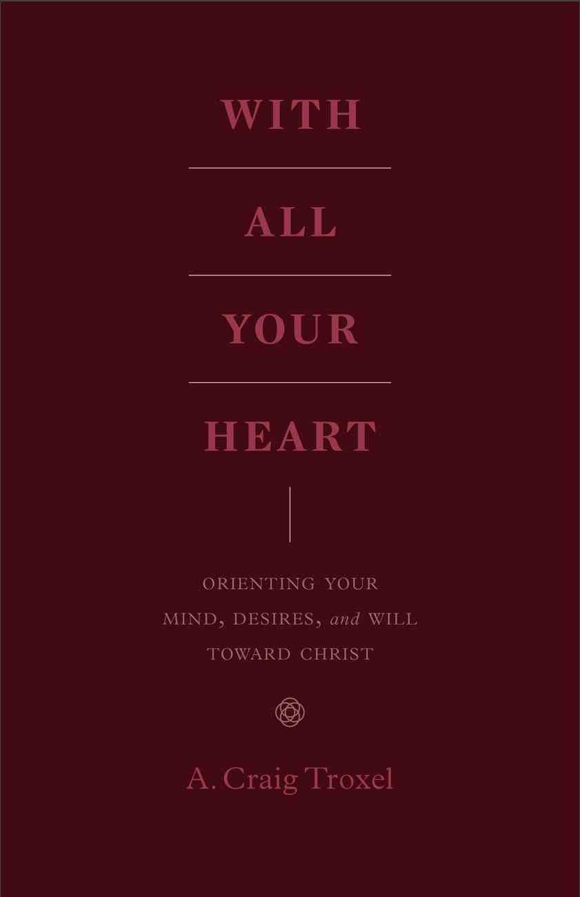 With All Your Heart: Orienting Your Mind, Desires, and Will Toward Christ Paperback