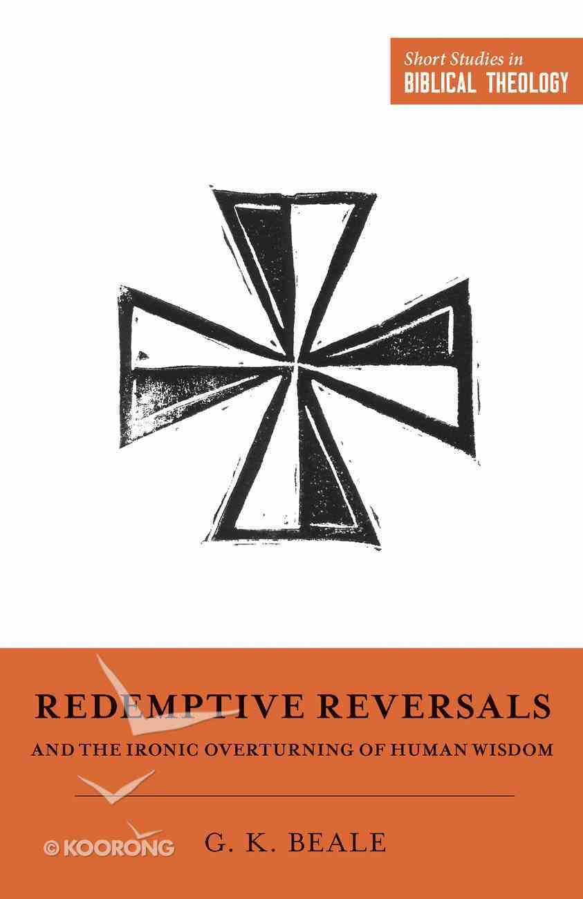 Redemptive Reversals and the Ironic Overturning of Human Wisdom (Short Studies In Biblical Theology Series) Paperback