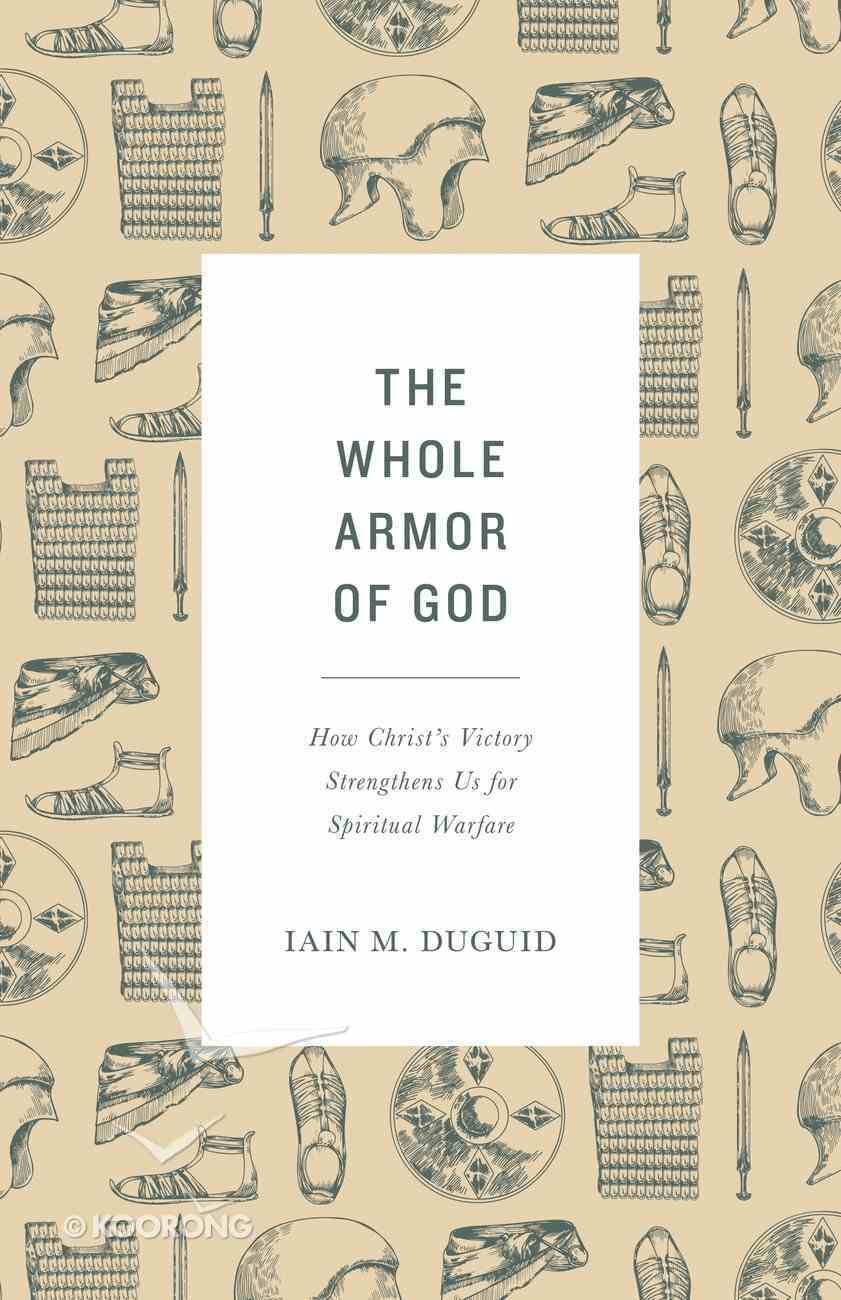 The Whole Armor of God: How Christ's Victory Strengthens Us For Spiritual Warfare Paperback