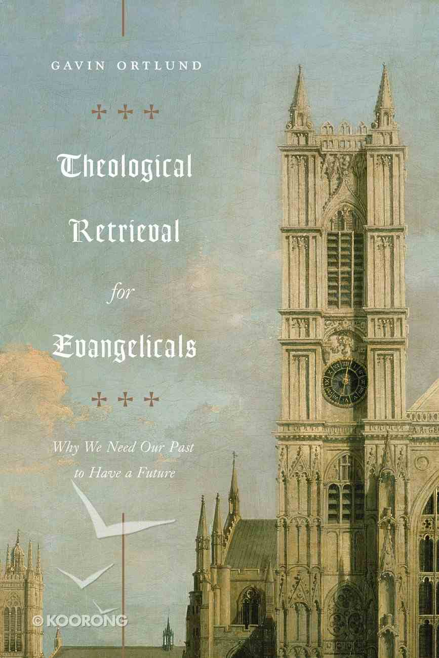 Theological Retrieval For Evangelicals: Why We Need Our Past to Have a Future Paperback