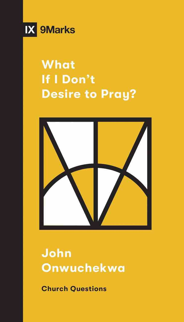 What If I Don't Desire to Pray? (9marks Church Questions Series) Booklet