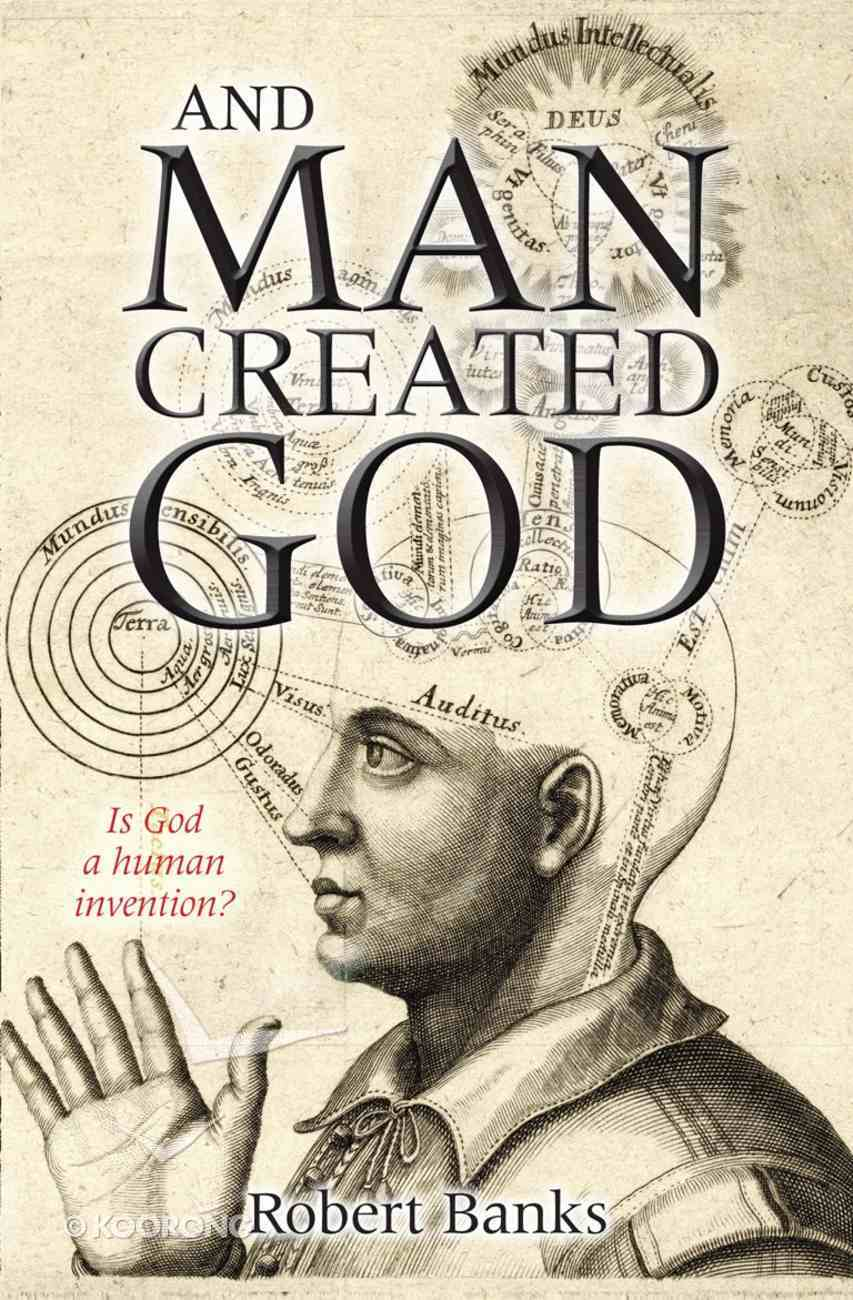And Man Created God: Is God a Human Invention? eBook