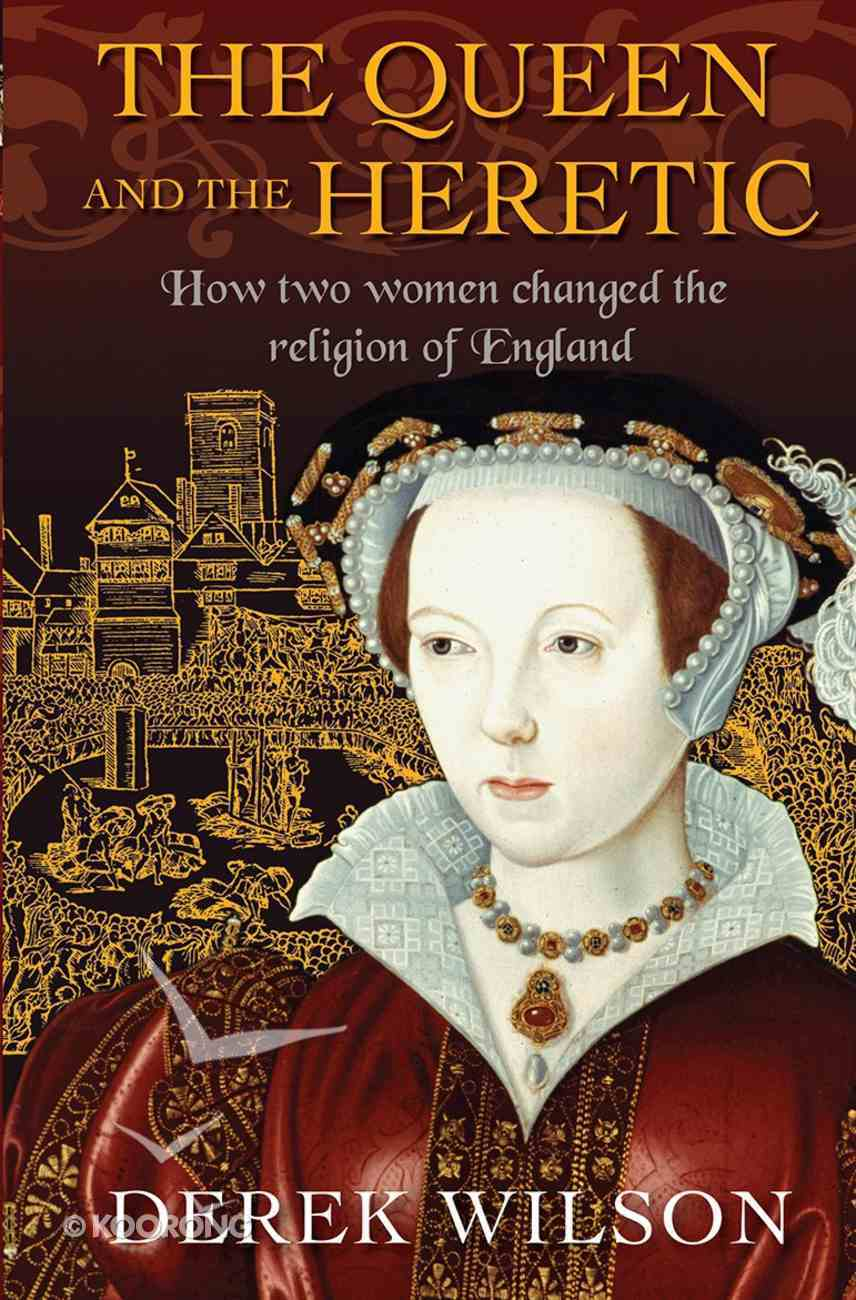 The Queen and the Heretic: How Two Women Changed the Religion of England Paperback