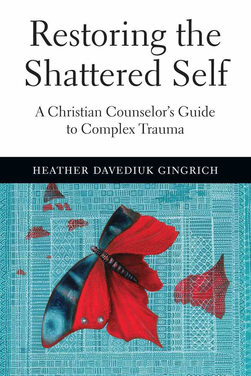Restoring the Shattered Self: A Christian Counselor's Guide to Complex Trauma eBook