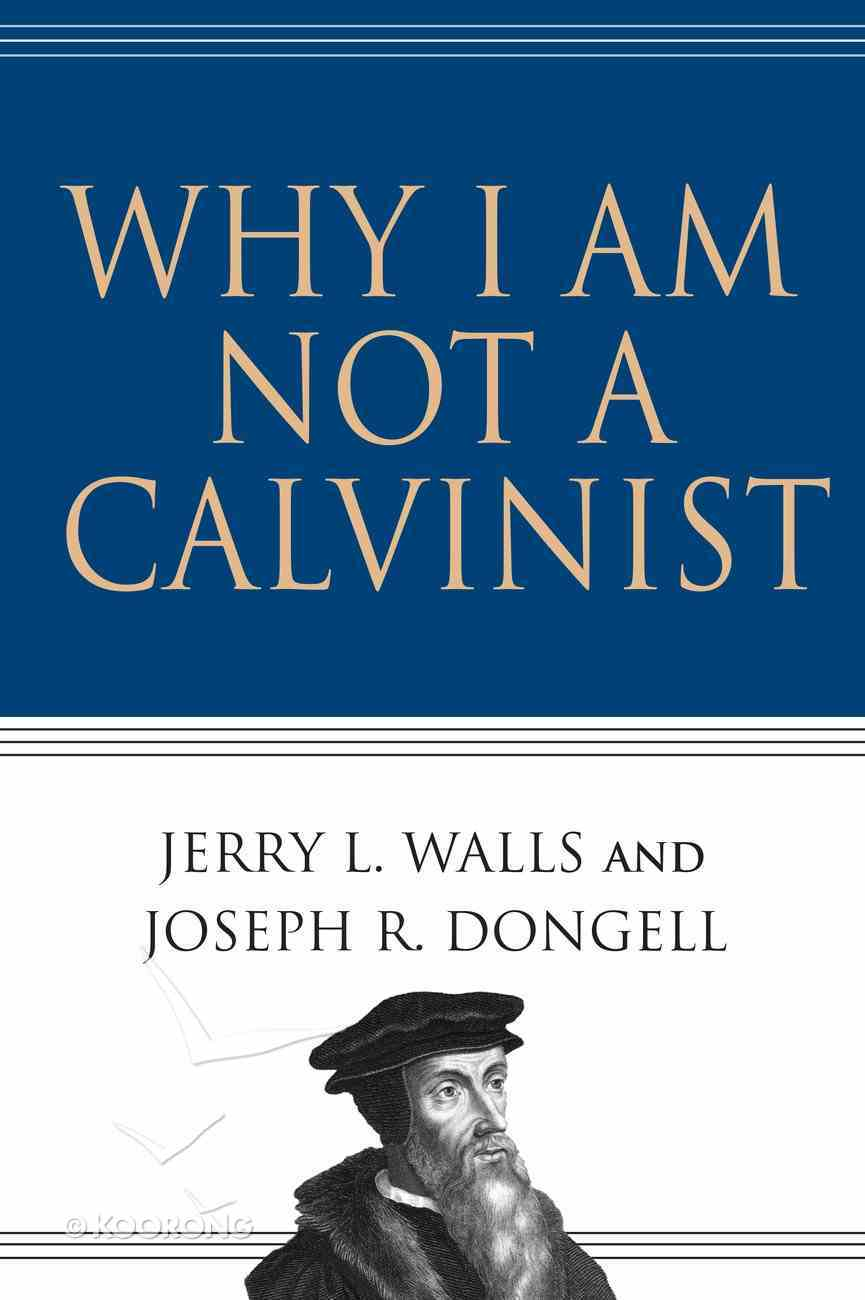 Why I Am Not a Calvinist eBook