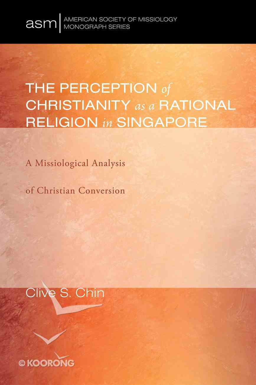The Perception of Christianity as a Rational Religion in Singapore (American Society Of Missiology Monograph Series) eBook