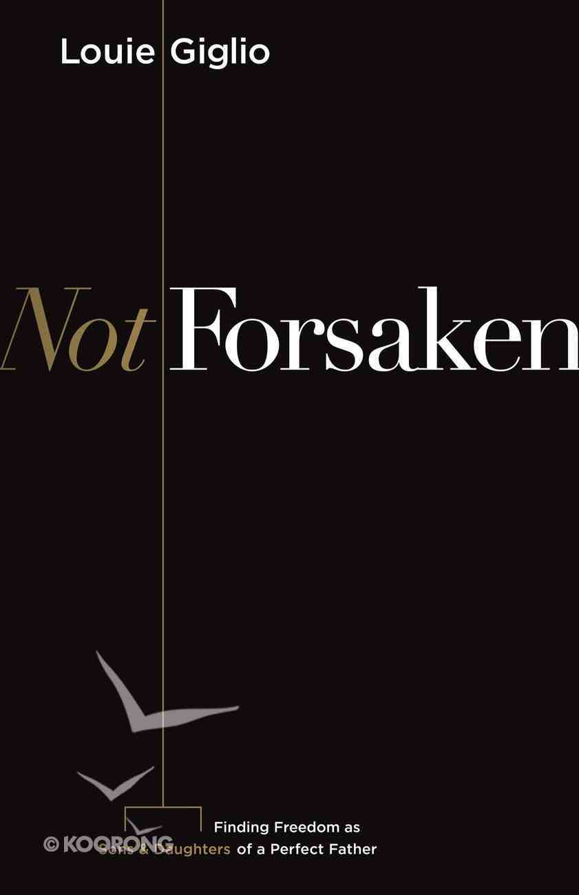 Not Forsaken: Finding Freedom as Sons & Daughters of a Perfect Father eBook