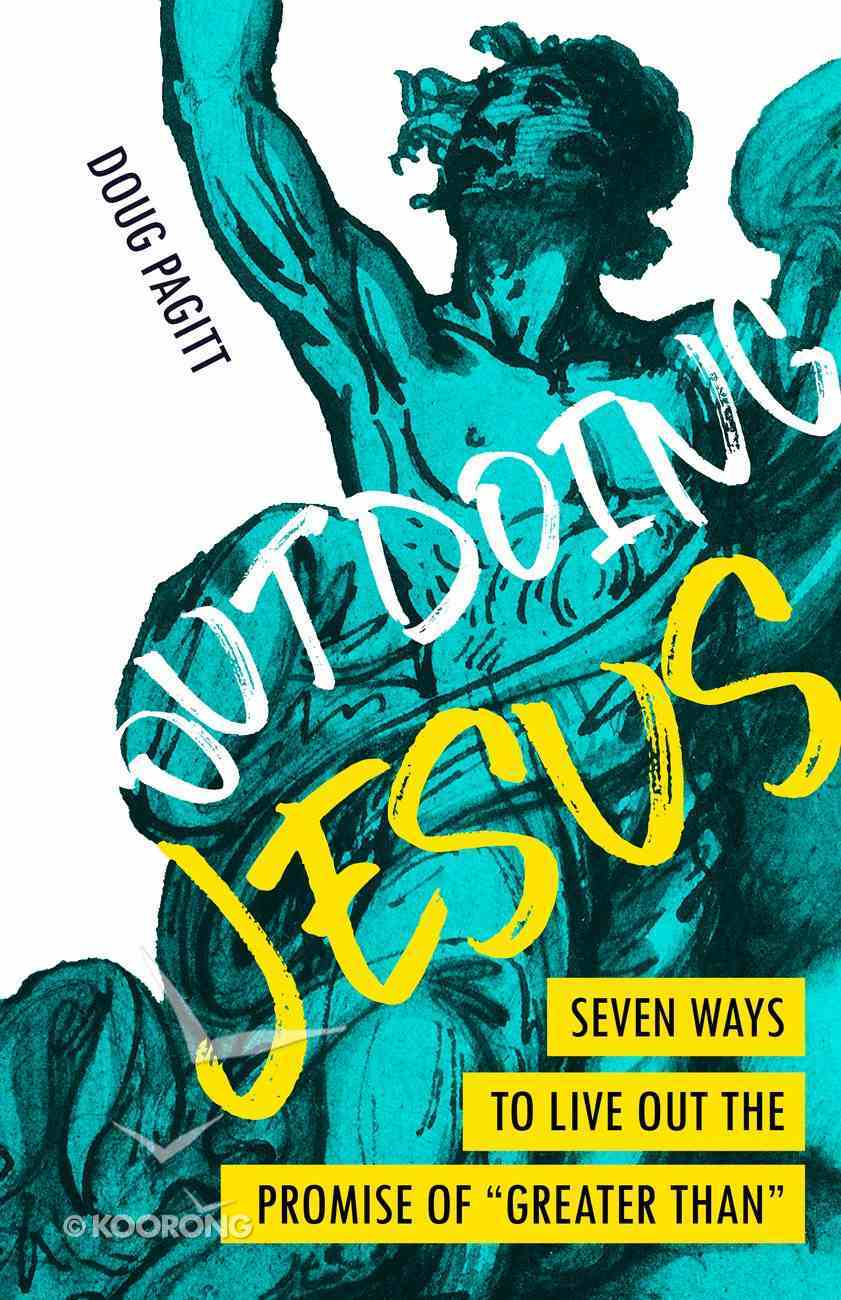 """Outdoing Jesus: Seven Ways to Live Out the Promise of """"Greater Than"""" Paperback"""