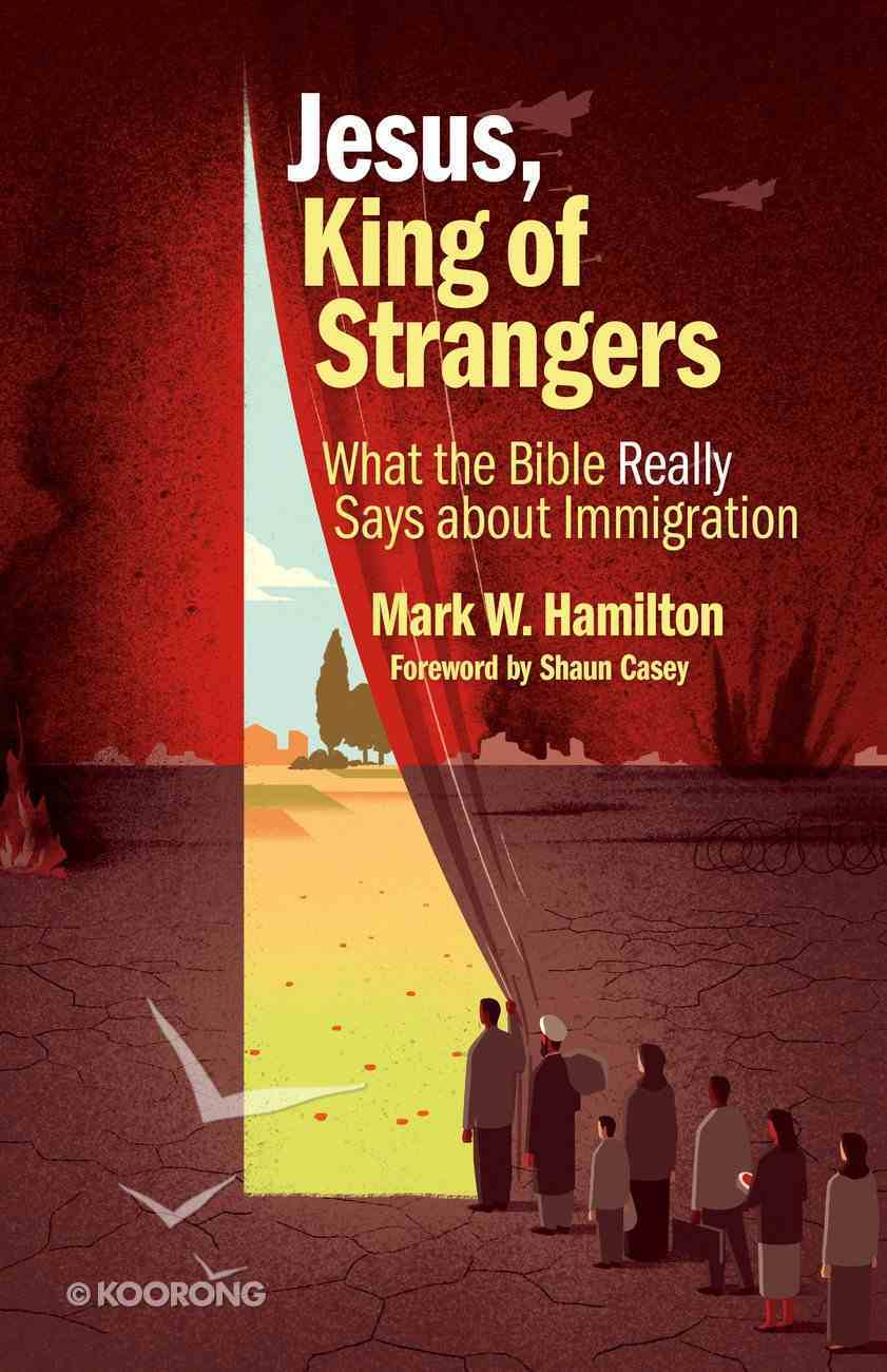 Jesus, King of Strangers: What the Bible Really Says About Immigration Paperback