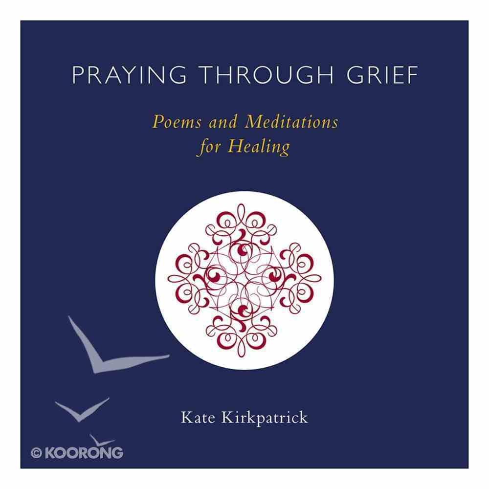 Praying Through Grief: Poems and Meditations For Healing Hardback