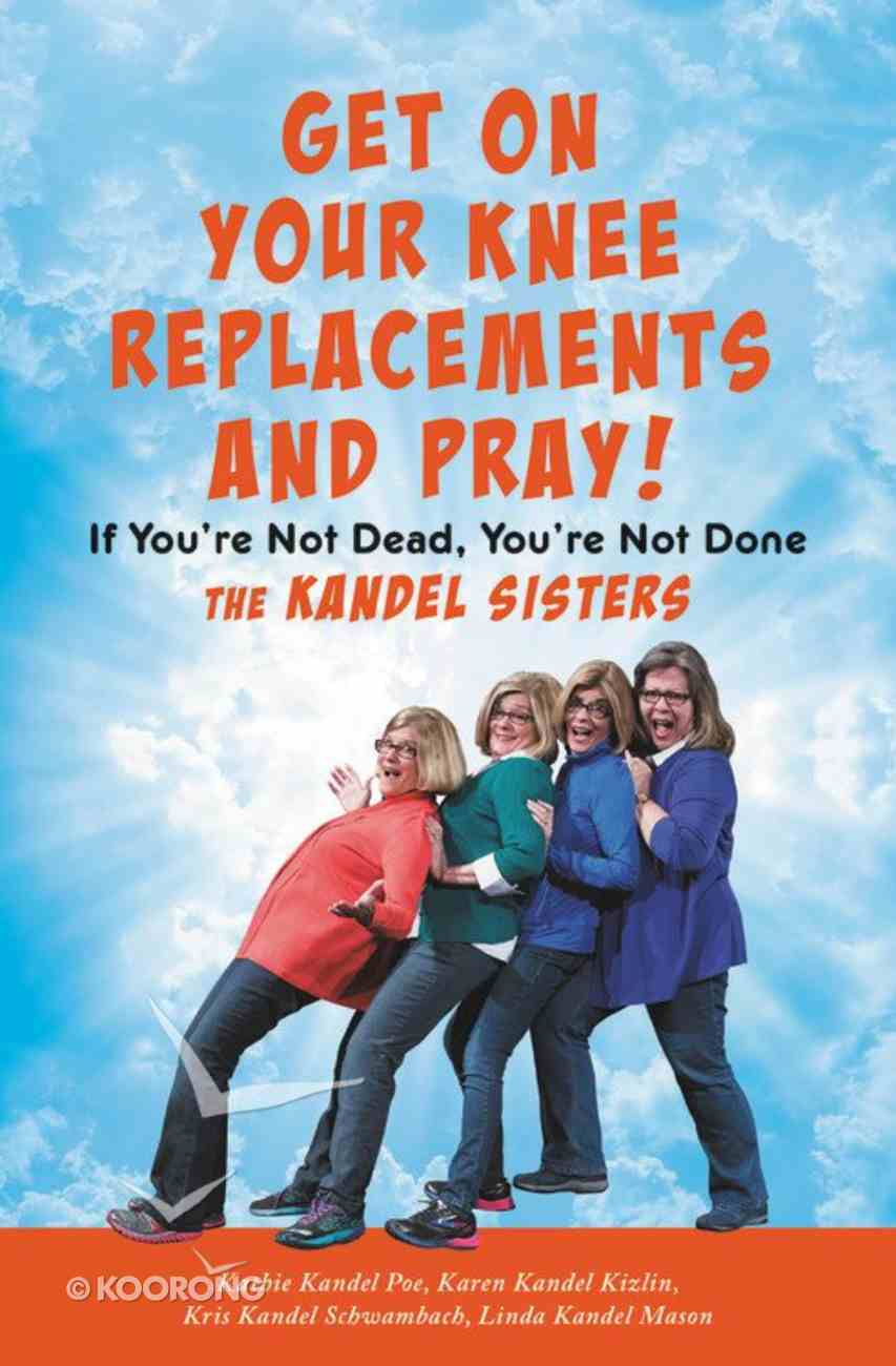 Get on Your Knee Replacements and Pray!: If You're Not Dead, You're Not Done Hardback