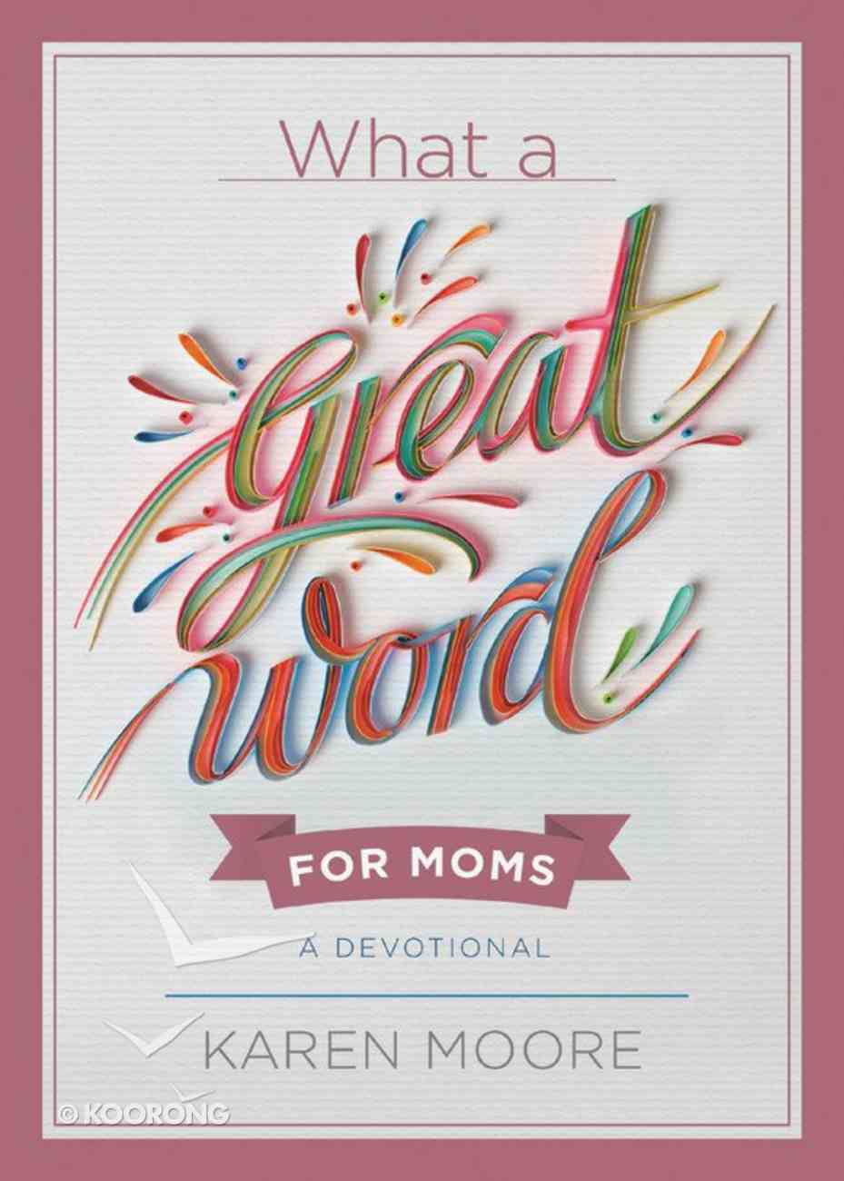 What a Great Word For Moms: A Devotional Hardback