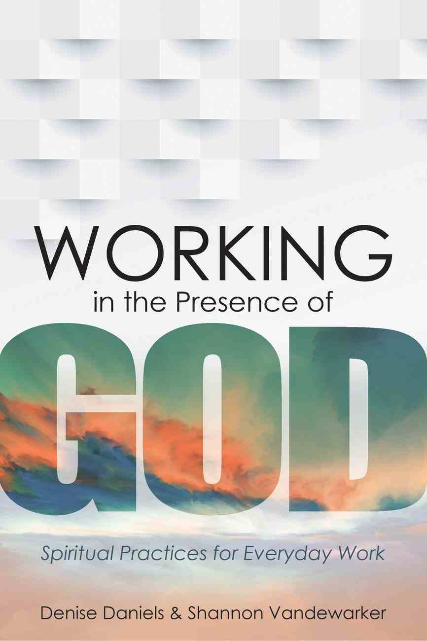Working in the Presence of God: Spiritual Practices For Everyday Work Hardback