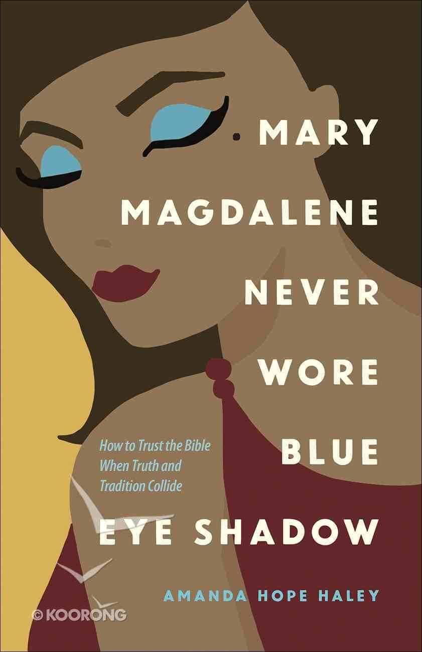 Mary Magdalene Never Wore Blue Eye Shadow: How to Trust the Bible When Truth and Tradition Collide Paperback