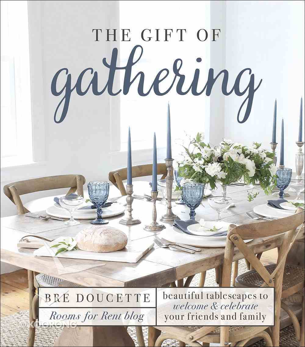 The Gift of Gathering: Beautiful Tablescapes to Welcome and Celebrate Your Friends and Family Hardback