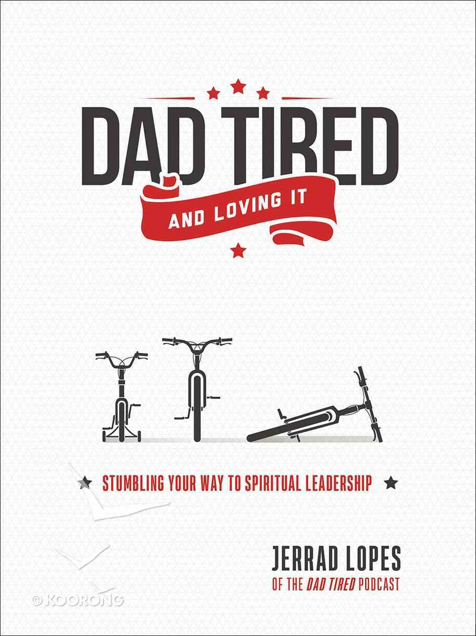 Dad Tired...And Loving It: Stumbling Your Way to Spiritual Leadership Paperback