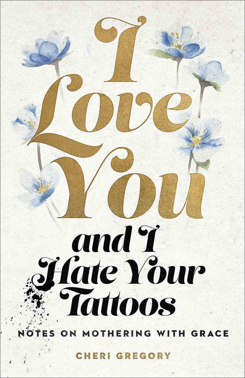 I Love You and I Hate Your Tattoos: Notes on Mothering With Grace Paperback
