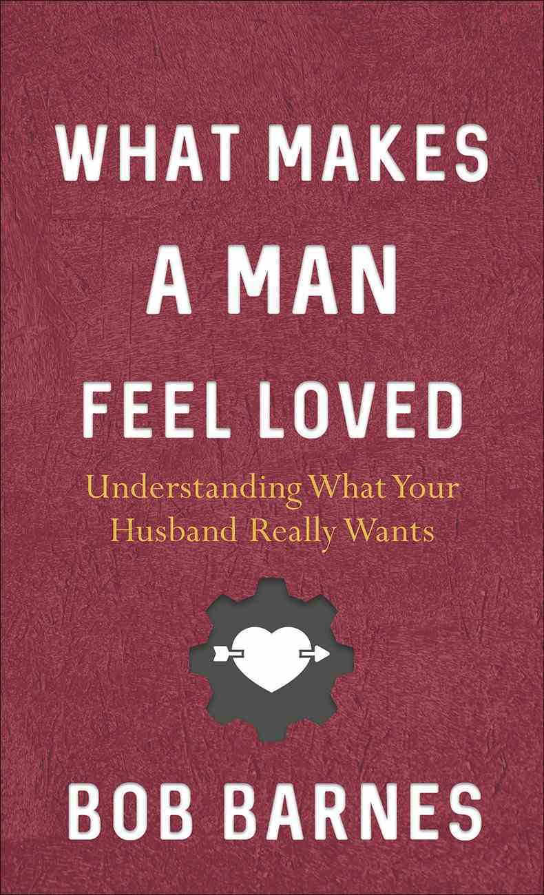 What Makes a Man Feel Loved: Understanding What Your Husband Really Wants Mass Market