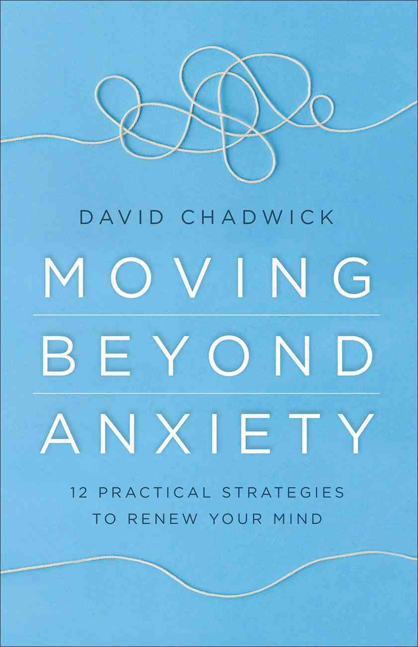 Moving Beyond Anxiety: 12 Practical Strategies to Renew Your Mind Paperback