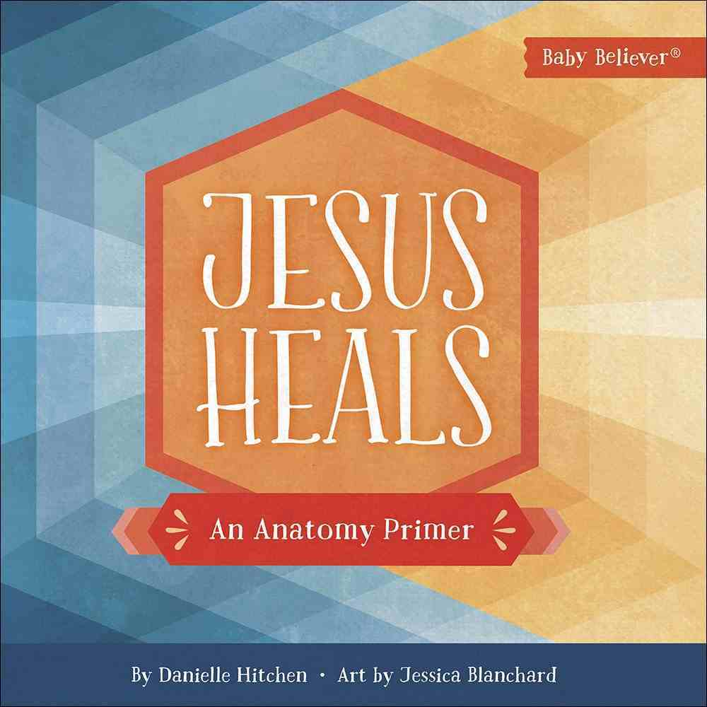Jesus Heals: An Anatomy Primer (Baby Believer Series) Board Book