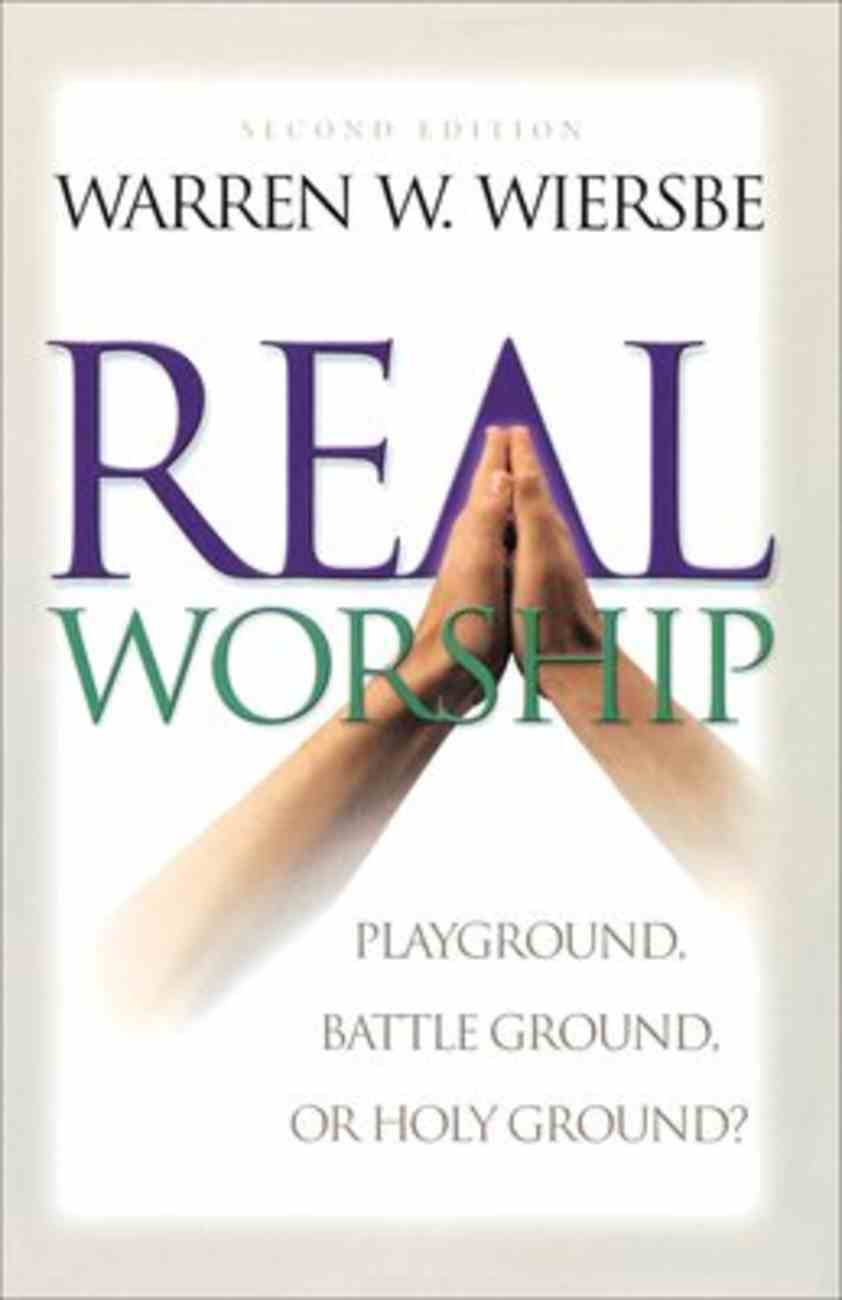 Real Worship: Playground, Battleground Or Holy Ground? (2nd Ed) Paperback