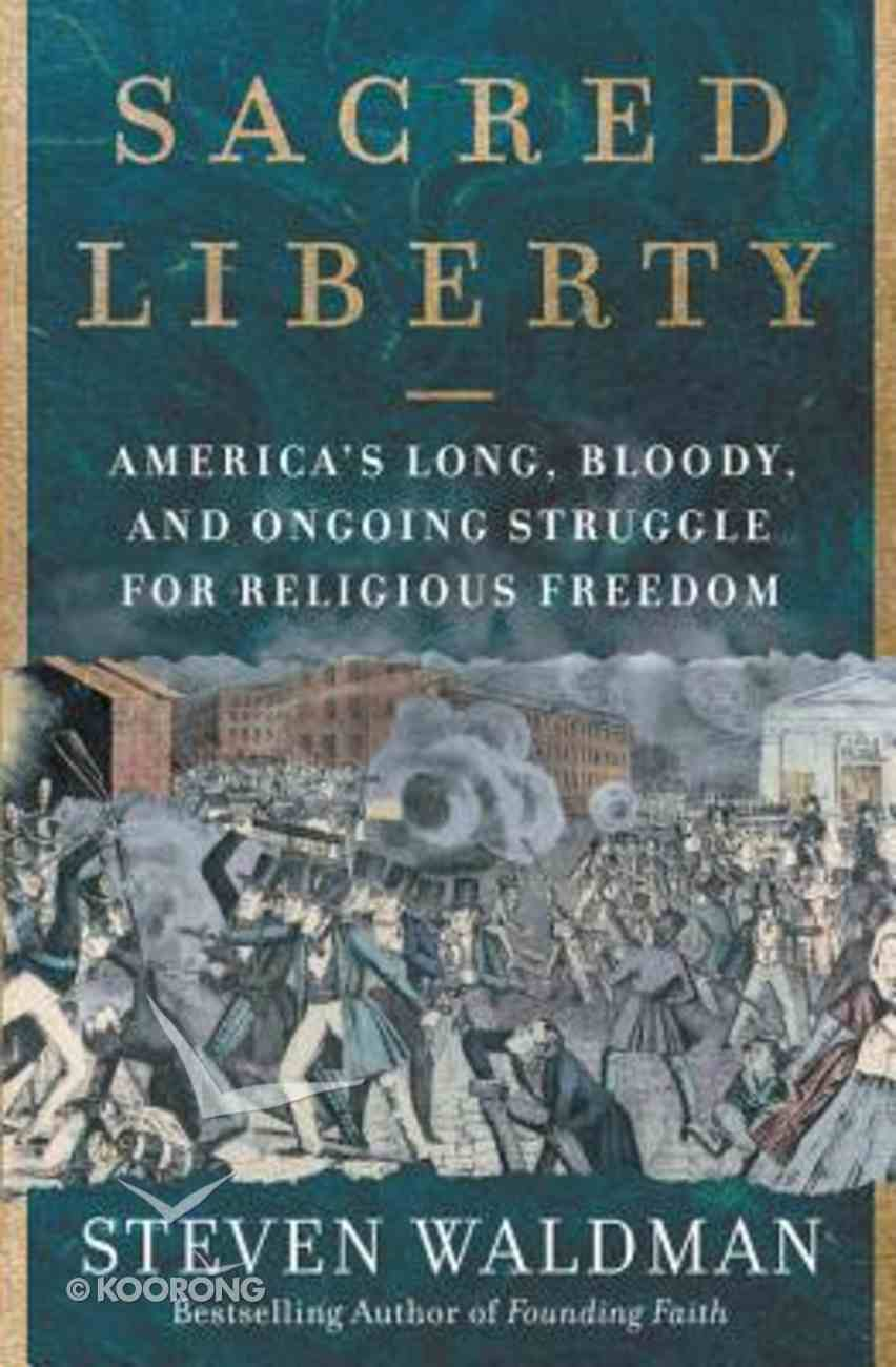 Sacred Liberty: America's Long, Bloody, and Ongoing Struggle For Religious Freedom Hardback