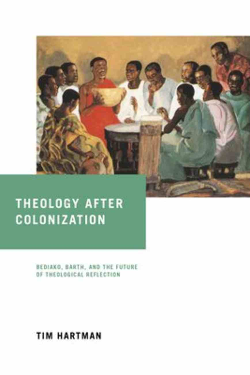 Theology After Colonization: Bediako, Barth, and the Future of Theological Reflection Hardback