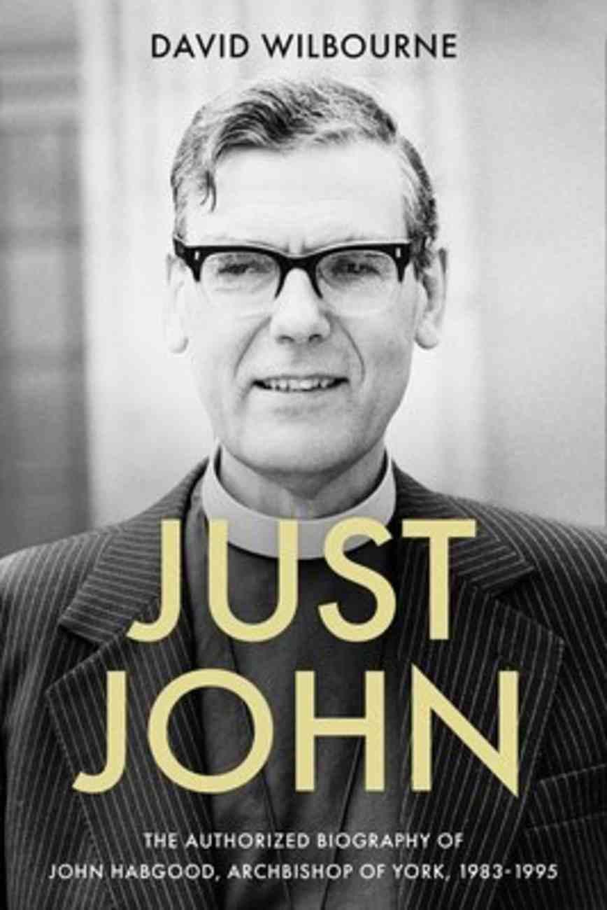 Just John: The Authorized Biography of John Habgood, Archbishop of York, 1983-1995 Hardback