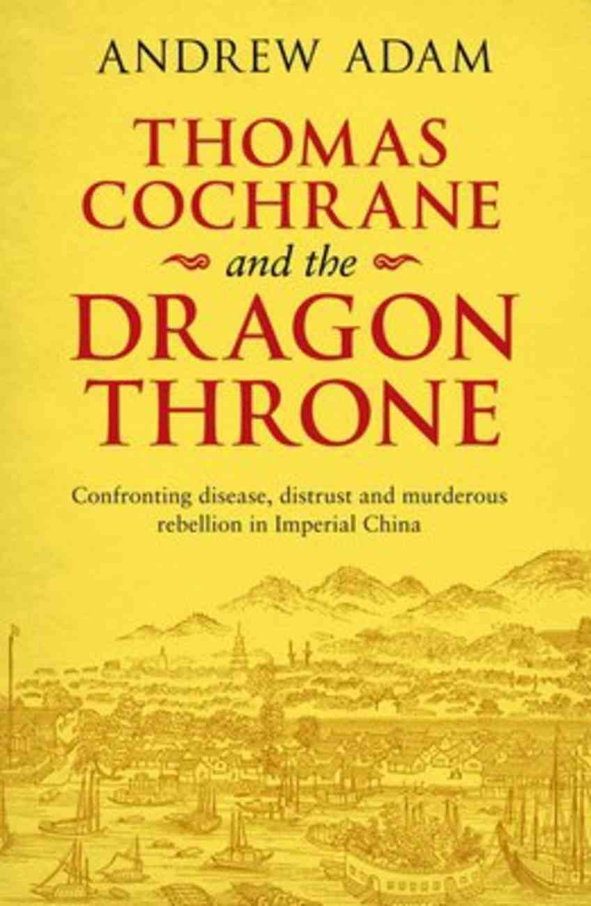 Thomas Cochrane and the Dragon Throne: Fighting Disease, Distrust and Murderous Rebellion in Imperial China Paperback