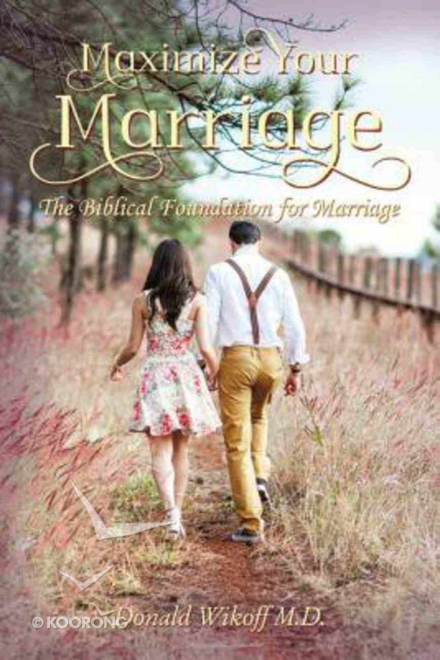 Maximize Your Marriage: The Biblical Foundations For Marriage Paperback