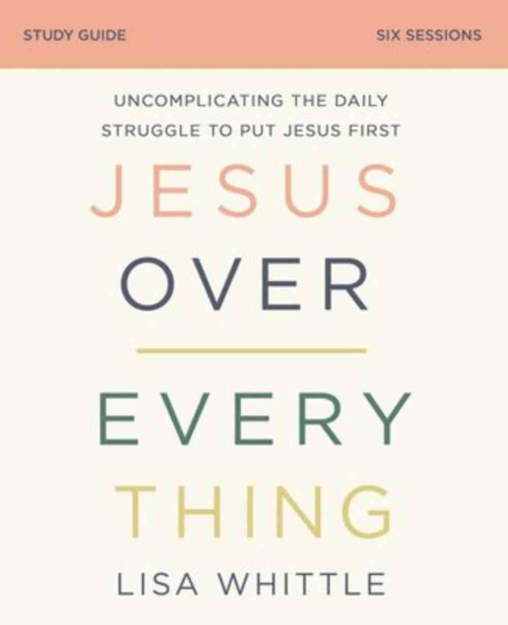 Jesus Over Everything: The Priority That Promises to Transform You Life (Study Guide) Paperback