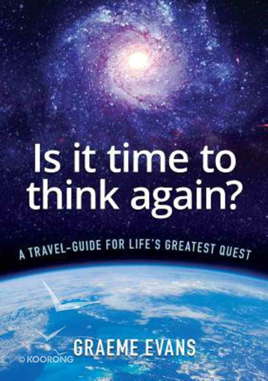 Is It Time to Think Again?: A Travel-Guide For Life's Greatest Quest Paperback