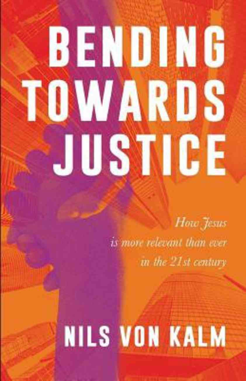 Bending Towards Justice: How Jesus is More Relevant Than Ever in the 21St Century Paperback